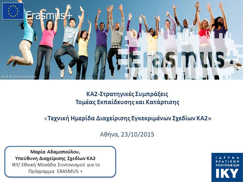 ΚΑ2-Στρατηγικές Συμπράξεις Τομέας Εκπαίδευσης και Κατάρτισης «Τεχνική Ημερίδα Διαχείρισης Εγκεκριμένων Σχεδίων ΚΑ2» Αθήνα, 23/10/2015 Μαρία Αδαμοπούλου, Υπεύθυνη Διαχείρισης Σχεδίων ΚΑ2 ΙΚΥ/ Εθνική Μονάδα Συντονισμού για το Πρόγραμμα ERASMUS +