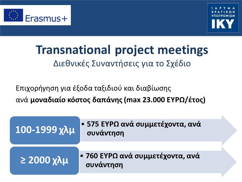 Transnational project meetings Διεθνικές Συναντήσεις για το Σχέδιο Επιχορήγηση για έξοδα ταξιδιού και διαβίωσης ανά μοναδιαίο κόστος δαπάνης (max 23.000 ΕΥΡΩ/έτος) 575 ΕΥΡΩ ανά συμμετέχοντα, ανά συνάντηση 100-1999 χλμ 760 ΕΥΡΩ ανά συμμετέχοντα, ανά συνάντηση ≥ 2000 χλμ