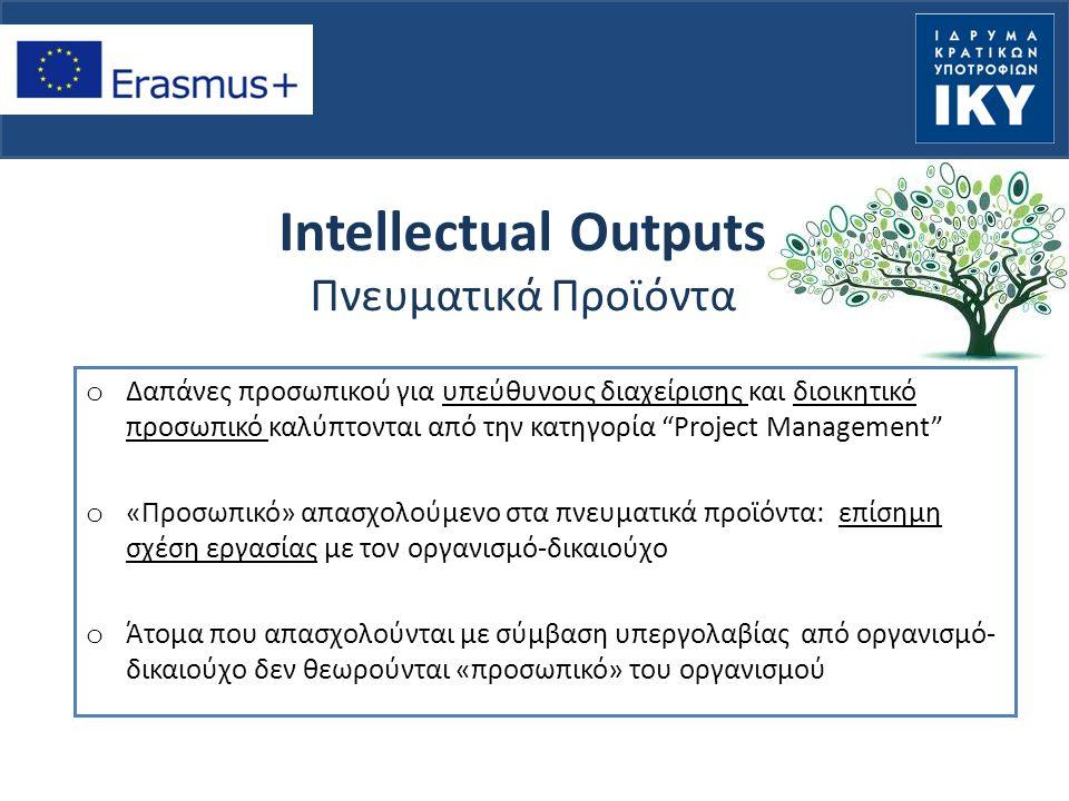 Intellectual Outputs Πνευματικά Προϊόντα o Δαπάνες προσωπικού για υπεύθυνους διαχείρισης και διοικητικό προσωπικό καλύπτονται από την κατηγορία Project Management o «Προσωπικό» απασχολούμενο στα πνευματικά προϊόντα: επίσημη σχέση εργασίας με τον οργανισμό-δικαιούχο o Άτομα που απασχολούνται με σύμβαση υπεργολαβίας από οργανισμό- δικαιούχο δεν θεωρούνται «προσωπικό» του οργανισμού