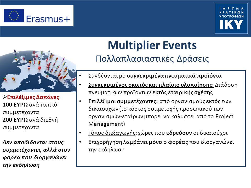 Multiplier Events Πολλαπλασιαστικές Δράσεις Συνδέονται με συγκεκριμένα πνευματικά προϊόντα Συγκεκριμένος σκοπός και πλαίσιο υλοποίησης: Διάδοση πνευματικών προϊόντων εκτός εταιρικής σχέσης Επιλέξιμοι συμμετέχοντες: από οργανισμούς εκτός των δικαιούχων (το κόστος συμμετοχής προσωπικού των οργανισμών-εταίρων μπορεί να καλυφτεί από το Project Management) Τόπος διεξαγωγής: χώρες που εδρεύουν οι δικαιούχοι Επιχορήγηση λαμβάνει μόνο ο φορέας που διοργανώνει την εκδήλωση  Επιλέξιμες Δαπάνες 100 ΕΥΡΩ ανά τοπικό συμμετέχοντα 200 ΕΥΡΩ ανά διεθνή συμμετέχοντα Δεν αποδίδονται στους συμμετέχοντες αλλά στον φορέα που διοργανώνει την εκδήλωση
