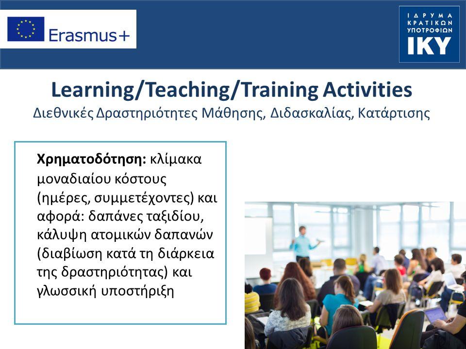 Learning/Teaching/Training Activities Διεθνικές Δραστηριότητες Μάθησης, Διδασκαλίας, Κατάρτισης Χρηματοδότηση: κλίμακα μοναδιαίου κόστους (ημέρες, συμμετέχοντες) και αφορά: δαπάνες ταξιδίου, κάλυψη ατομικών δαπανών (διαβίωση κατά τη διάρκεια της δραστηριότητας) και γλωσσική υποστήριξη