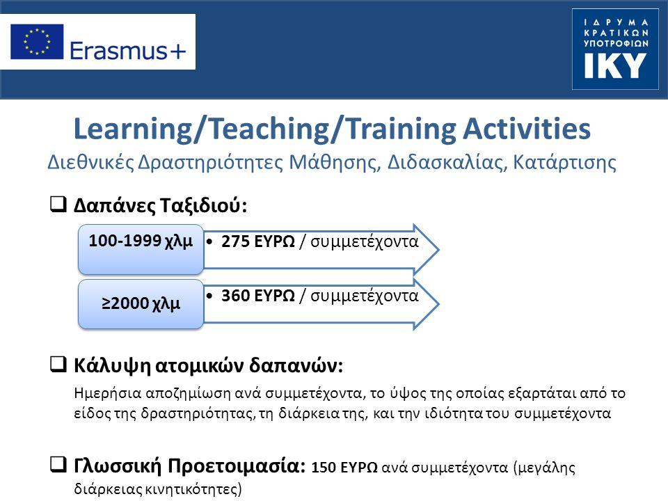 Learning/Teaching/Training Activities Διεθνικές Δραστηριότητες Μάθησης, Διδασκαλίας, Κατάρτισης  Δαπάνες Ταξιδιού:  Κάλυψη ατομικών δαπανών: Ημερήσια αποζημίωση ανά συμμετέχοντα, το ύψος της οποίας εξαρτάται από το είδος της δραστηριότητας, τη διάρκεια της, και την ιδιότητα του συμμετέχοντα  Γλωσσική Προετοιμασία: 150 ΕΥΡΩ ανά συμμετέχοντα (μεγάλης διάρκειας κινητικότητες) 275 ΕΥΡΩ / συμμετέχοντα 100-1999 χλμ 360 ΕΥΡΩ / συμμετέχοντα ≥2000 χλμ