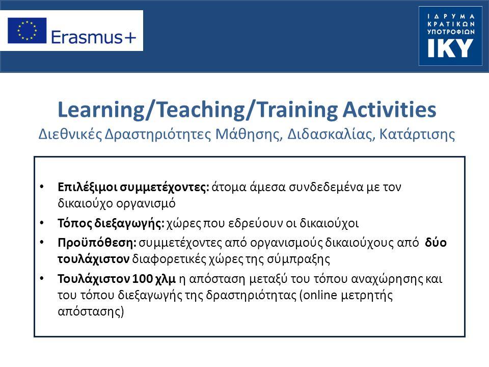 Learning/Teaching/Training Activities Διεθνικές Δραστηριότητες Μάθησης, Διδασκαλίας, Κατάρτισης Επιλέξιμοι συμμετέχοντες: άτομα άμεσα συνδεδεμένα με τον δικαιούχο οργανισμό Τόπος διεξαγωγής: χώρες που εδρεύουν οι δικαιούχοι Προϋπόθεση: συμμετέχοντες από οργανισμούς δικαιούχους από δύο τουλάχιστον διαφορετικές χώρες της σύμπραξης Τουλάχιστον 100 χλμ η απόσταση μεταξύ του τόπου αναχώρησης και του τόπου διεξαγωγής της δραστηριότητας (online μετρητής απόστασης)