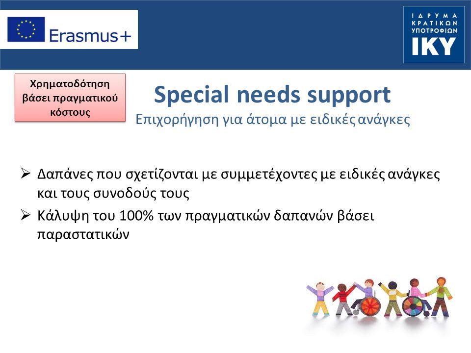 Special needs support Επιχορήγηση για άτομα με ειδικές ανάγκες  Δαπάνες που σχετίζονται με συμμετέχοντες με ειδικές ανάγκες και τους συνοδούς τους  Κάλυψη του 100% των πραγματικών δαπανών βάσει παραστατικών Χρηματοδότηση βάσει πραγματικού κόστους