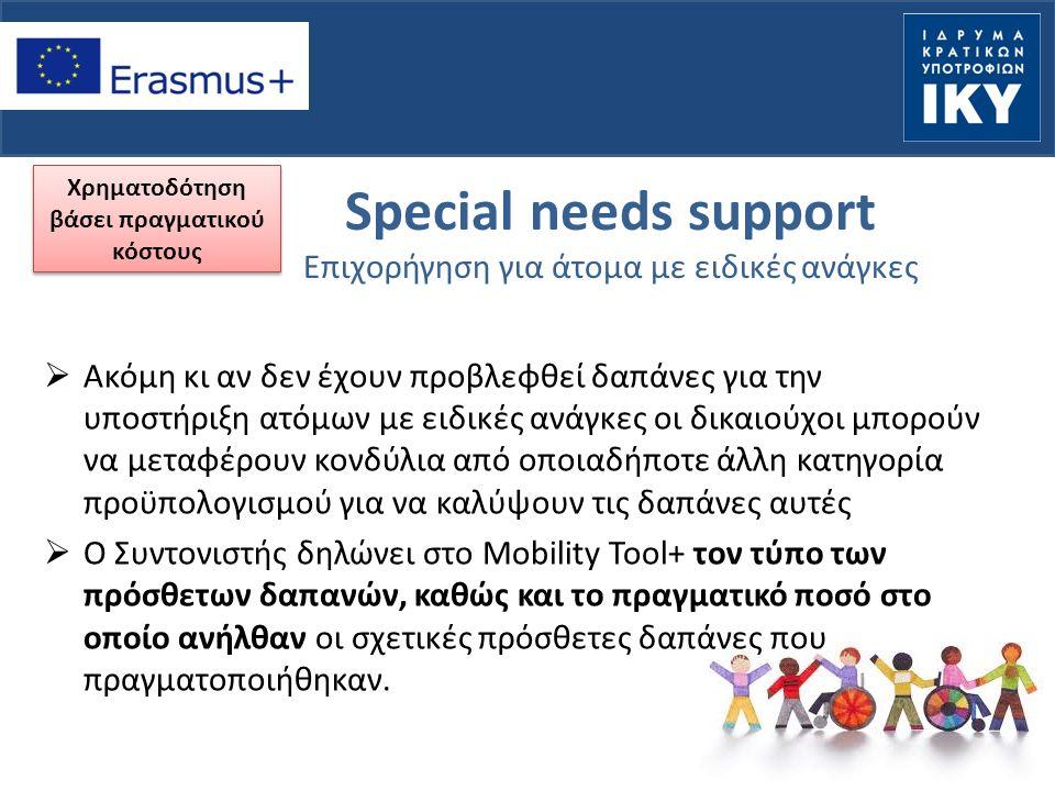 Special needs support Επιχορήγηση για άτομα με ειδικές ανάγκες  Ακόμη κι αν δεν έχουν προβλεφθεί δαπάνες για την υποστήριξη ατόμων με ειδικές ανάγκες οι δικαιούχοι μπορούν να μεταφέρουν κονδύλια από οποιαδήποτε άλλη κατηγορία προϋπολογισμού για να καλύψουν τις δαπάνες αυτές  Ο Συντονιστής δηλώνει στο Mobility Tool+ τον τύπο των πρόσθετων δαπανών, καθώς και το πραγματικό ποσό στο οποίο ανήλθαν οι σχετικές πρόσθετες δαπάνες που πραγματοποιήθηκαν.