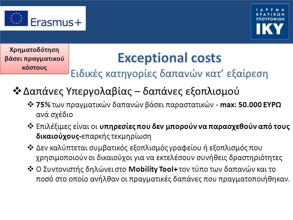 Exceptional costs Ειδικές κατηγορίες δαπανών κατ' εξαίρεση  Δαπάνες Υπεργολαβίας – δαπάνες εξοπλισμού  75% των πραγματικών δαπανών βάσει παραστατικών - max: 50.000 ΕΥΡΩ ανά σχέδιο  Επιλέξιμες είναι οι υπηρεσίες που δεν μπορούν να παρασχεθούν από τους δικαιούχους-επαρκής τεκμηρίωση  Δεν καλύπτεται συμβατικός εξοπλισμός γραφείου ή εξοπλισμός που χρησιμοποιούν οι δικαιούχοι για να εκτελέσουν συνήθεις δραστηριότητες  Ο Συντονιστής δηλώνει στο Mobility Tool+ τον τύπο των δαπανών και το ποσό στο οποίο ανήλθαν οι πραγματικές δαπάνες που πραγματοποιήθηκαν.