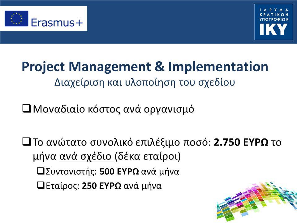 Project Management & Implementation Διαχείριση και υλοποίηση του σχεδίου  Μοναδιαίο κόστος ανά οργανισμό  Το ανώτατο συνολικό επιλέξιμο ποσό: 2.750 ΕΥΡΩ το μήνα ανά σχέδιο (δέκα εταίροι)  Συντονιστής: 500 ΕΥΡΩ ανά μήνα  Εταίρος: 250 ΕΥΡΩ ανά μήνα