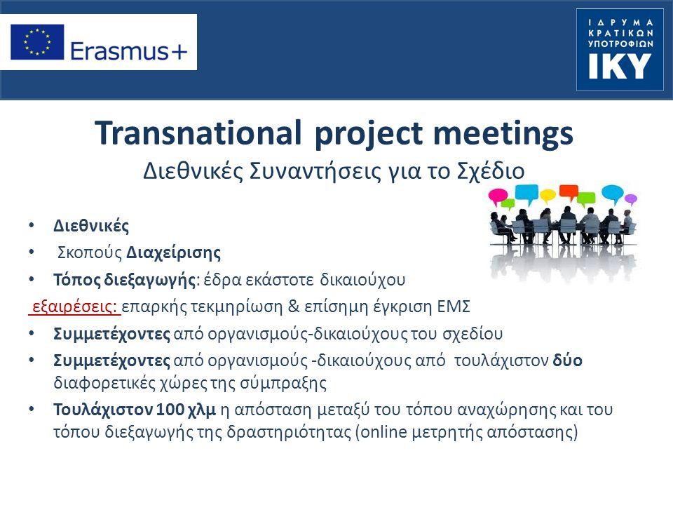 Transnational project meetings Διεθνικές Συναντήσεις για το Σχέδιο Διεθνικές Σκοπούς Διαχείρισης Τόπος διεξαγωγής: έδρα εκάστοτε δικαιούχου εξαιρέσεις: επαρκής τεκμηρίωση & επίσημη έγκριση ΕΜΣ Συμμετέχοντες από οργανισμούς-δικαιούχους του σχεδίου Συμμετέχοντες από οργανισμούς -δικαιούχους από τουλάχιστον δύο διαφορετικές χώρες της σύμπραξης Τουλάχιστον 100 χλμ η απόσταση μεταξύ του τόπου αναχώρησης και του τόπου διεξαγωγής της δραστηριότητας (online μετρητής απόστασης)