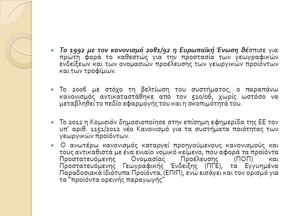ΝΟΜΙΚΟ ΠΛΑΙΣΙΟ ΚΟΙΝΟΤΙΚΗ ΝΟΜΟΘΕΣΙΑ ΚΑΝ (ΕΚ) 1151/2012 (αντικατάσταση του 510/2006) ΚΑΝ (ΕΚ) 628/2008 ΕΘΝΙΚΗ ΝΟΜΟΘΕΣΙΑ ΚΥΑ 261611/22.03.2007 & οι τροποποιήσεις αυτής, ΚΥΑ 290398/21.04.2008 και ΚΥΑ 318764/21.04.2008 Αποφάσεις καταχώρισης προϊόντων Π.Ο.Π./Π.Γ.Ε.