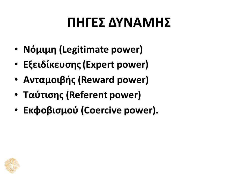 ΠΗΓΕΣ ΔΥΝΑΜΗΣ Νόμιμη (Legitimate power) Εξειδίκευσης (Expert power) Ανταμοιβής (Reward power) Ταύτισης (Referent power) Εκφοβισμού (Coercive power).