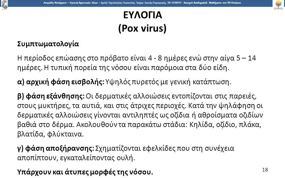 1818 Λοιμώδη Νοσήματα – Υγιεινή Αγροτικών Ζώων – Σχολή Τεχνολογίας Γεωπονίας, Τμήμα Ζωικής Παραγωγής, ΤΕΙ ΗΠΕΙΡΟΥ - Ανοιχτά Ακαδημαϊκά Μαθήματα στο ΤΕΙ Ηπείρου ΕYΛOΓΙΑ (Ροx virus) Συμπτωματολογία H περίοδος επώασης στο πρόβατο είναι 4 - 8 ημέρες ενώ στην αίγα 5 – 14 ημέρες.