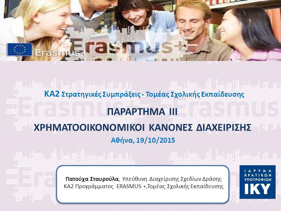 KA2 Στρατηγικές Συμπράξεις - Τομέας Σχολικής Εκπαίδευσης ΠΑΡΑΡΤΗΜΑ ΙΙΙ ΧΡΗΜΑΤΟΟΙΚΟΝΟΜΙΚΟΙ ΚΑΝΟΝΕΣ ΔΙΑΧΕΙΡΙΣΗΣ Αθήνα, 19/10/2015 Πατούχα Σταυρούλα, Υπεύθυνη Διαχείρισης Σχεδίων Δράσης ΚΑ2 Προγράμματος ERASMUS +,Τομέας Σχολικής Εκπαίδευσης