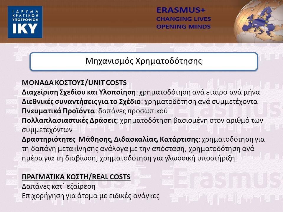 ΜΟΝΑΔΑ ΚΟΣΤΟΥΣ/UNIT COSTS Διαχείριση Σχεδίου και Υλοποίηση: χρηματοδότηση ανά εταίρο ανά μήνα Διεθνικές συναντήσεις για το Σχέδιο: χρηματοδότηση ανά συμμετέχοντα Πνευματικά Προϊόντα: δαπάνες προσωπικού Πολλαπλασιαστικές Δράσεις: χρηματοδότηση βασισμένη στον αριθμό των συμμετεχόντων Δραστηριότητες Μάθησης, Διδασκαλίας, Κατάρτισης: χρηματοδότηση για τη δαπάνη μετακίνησης ανάλογα με την απόσταση, χρηματοδότηση ανά ημέρα για τη διαβίωση, χρηματοδότηση για γλωσσική υποστήριξη ΠΡΑΓΜΑΤΙΚΑ ΚΟΣΤΗ/REAL COSTS Δαπάνες κατ΄ εξαίρεση Επιχορήγηση για άτομα με ειδικές ανάγκες Μηχανισμός Χρηματοδότησης