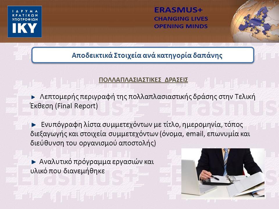 Αποδεικτικά Στοιχεία ανά κατηγορία δαπάνης ΠΟΛΛΑΠΛΑΣΙΑΣΤΙΚΕΣ ΔΡΑΣΕΙΣ Λεπτομερής περιγραφή της πολλαπλασιαστικής δράσης στην Τελική Έκθεση (Final Report) Ενυπόγραφη λίστα συμμετεχόντων με τίτλο, ημερομηνία, τόπος διεξαγωγής και στοιχεία συμμετεχόντων (όνομα, email, επωνυμία και διεύθυνση του οργανισμού αποστολής) Αναλυτικό πρόγραμμα εργασιών και υλικό που διανεμήθηκε