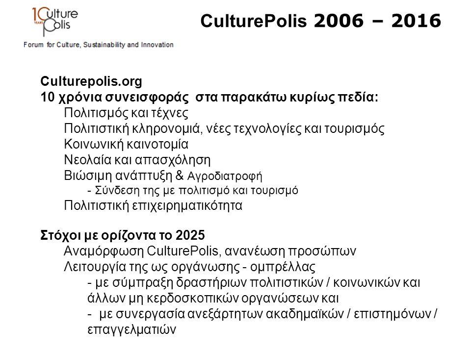 CulturePolis 2006 – 2016 Culturepolis.org 10 χρόνια συνεισφοράς στα παρακάτω κυρίως πεδία: Πολιτισμός και τέχνες Πολιτιστική κληρονομιά, νέες τεχνολογίες και τουρισμός Κοινωνική καινοτομία Νεολαία και απασχόληση Βιώσιμη ανάπτυξη & Αγροδιατροφή - Σύνδεση της με πολιτισμό και τουρισμό Πολιτιστική επιχειρηματικότητα Στόχοι με ορίζοντα το 2025 Αναμόρφωση CulturePolis, ανανέωση προσώπων Λειτουργία της ως οργάνωσης - ομπρέλλας - με σύμπραξη δραστήριων πολιτιστικών / κοινωνικών και άλλων μη κερδοσκοπικών οργανώσεων και - με συνεργασία ανεξάρτητων ακαδημαϊκών / επιστημόνων / επαγγελματιών