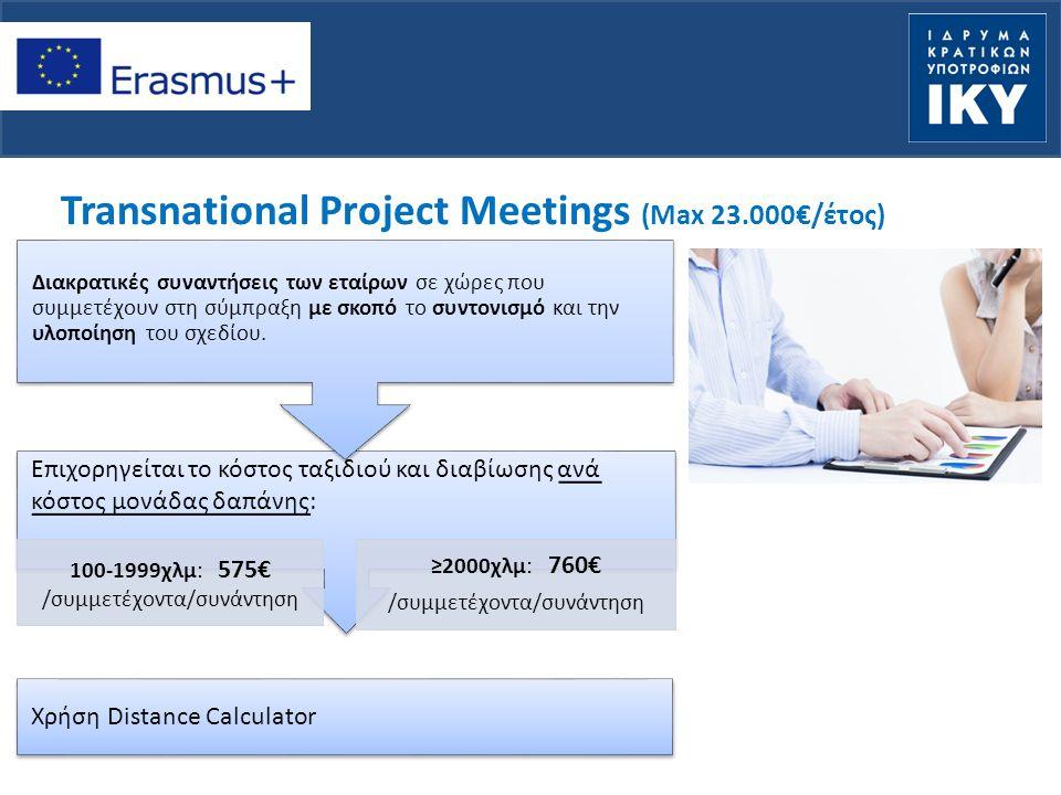 Transnational Project Meetings (Max 23.000€/έτος) Χρήση Distance Calculator Επιχορηγείται το κόστος ταξιδιού και διαβίωσης ανά κόστος μονάδας δαπάνης: 100-1999χλμ: 575€ /συμμετέχοντα/συνάντηση ≥2000χλμ: 760€ /συμμετέχοντα/συνάντηση Διακρατικές συναντήσεις των εταίρων σε χώρες που συμμετέχουν στη σύμπραξη με σκοπό το συντονισμό και την υλοποίηση του σχεδίου.