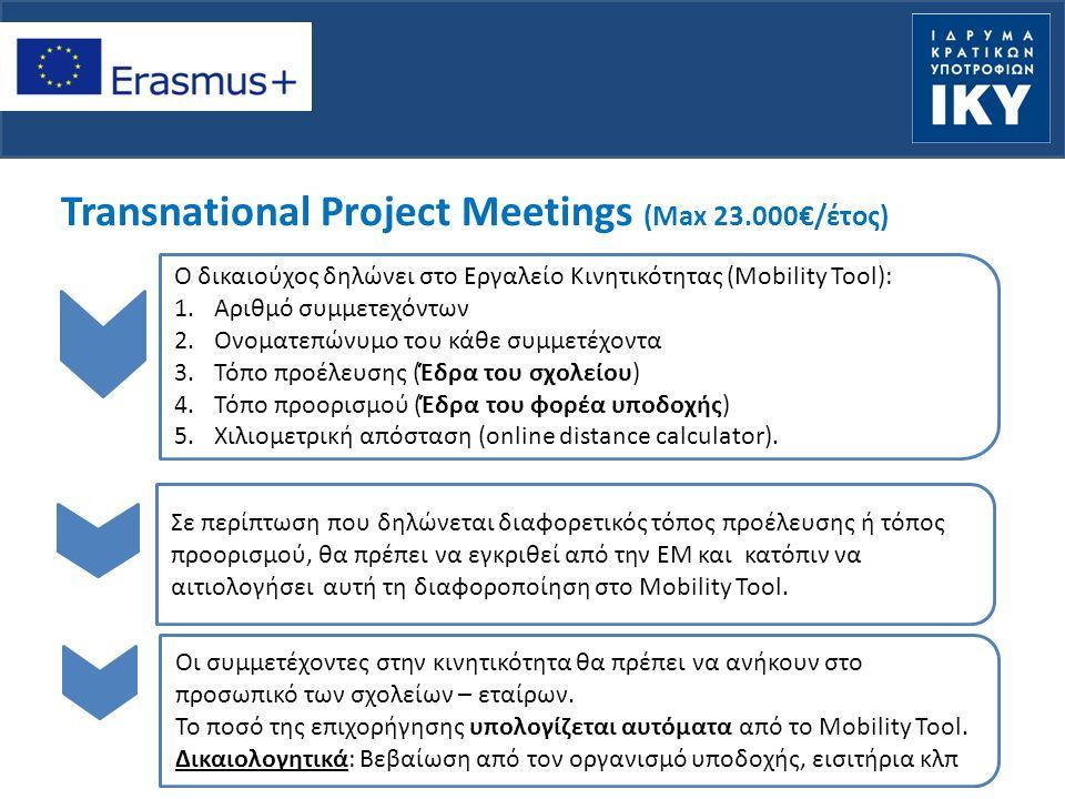 Transnational Project Meetings (Max 23.000€/έτος) Ο δικαιούχος δηλώνει στο Εργαλείο Κινητικότητας (Mobility Tool): 1.Αριθμό συμμετεχόντων 2.Ονοματεπώνυμο του κάθε συμμετέχοντα 3.Τόπο προέλευσης (Έδρα του σχολείου) 4.Τόπο προορισμού (Έδρα του φορέα υποδοχής) 5.Χιλιομετρική απόσταση (online distance calculator).