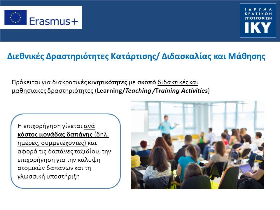 Διεθνικές Δραστηριότητες Κατάρτισης/ Διδασκαλίας και Μάθησης Πρόκειται για διακρατικές κινητικότητες με σκοπό διδακτικές και μαθησιακές δραστηριότητες (Learning/Teaching /Training Activities) Η επιχορήγηση γίνεται ανά κόστος μονάδας δαπάνης (δηλ.