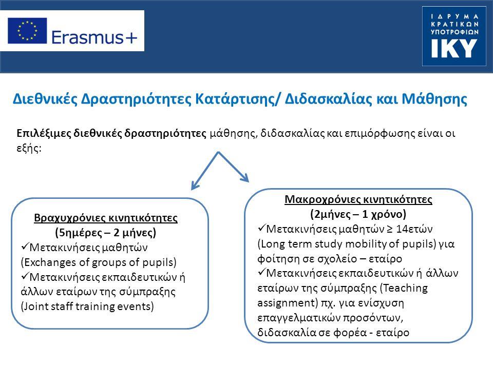 Διεθνικές Δραστηριότητες Κατάρτισης/ Διδασκαλίας και Μάθησης Επιλέξιμες διεθνικές δραστηριότητες μάθησης, διδασκαλίας και επιμόρφωσης είναι οι εξής: Βραχυχρόνιες κινητικότητες (5ημέρες – 2 μήνες) Μετακινήσεις μαθητών (Exchanges of groups of pupils) Μετακινήσεις εκπαιδευτικών ή άλλων εταίρων της σύμπραξης (Joint staff training events) Μακροχρόνιες κινητικότητες (2μήνες – 1 χρόνο) Μετακινήσεις μαθητών ≥ 14ετών (Long term study mobility of pupils) για φοίτηση σε σχολείο – εταίρο Μετακινήσεις εκπαιδευτικών ή άλλων εταίρων της σύμπραξης (Teaching assignment) πχ.
