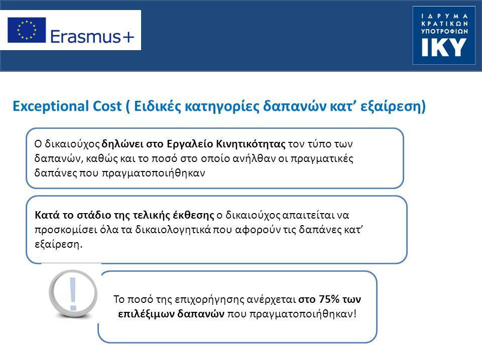 Exceptional Cost ( Ειδικές κατηγορίες δαπανών κατ' εξαίρεση) Ο δικαιούχος δηλώνει στο Εργαλείο Κινητικότητας τον τύπο των δαπανών, καθώς και το ποσό στο οποίο ανήλθαν οι πραγματικές δαπάνες που πραγματοποιήθηκαν Κατά το στάδιο της τελικής έκθεσης ο δικαιούχος απαιτείται να προσκομίσει όλα τα δικαιολογητικά που αφορούν τις δαπάνες κατ' εξαίρεση.