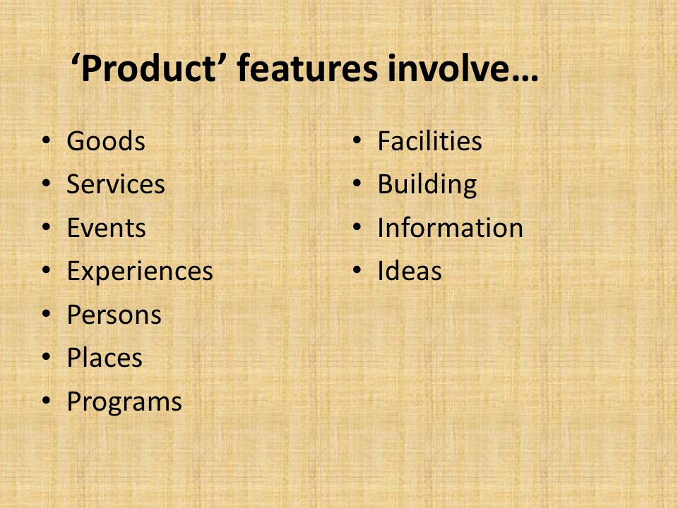 'Product' features involve… Goods Services Events Experiences Persons Places Programs Facilities Building Information Ideas