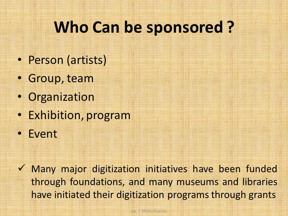 Δρ. Γ.Μαλινδρέτος Who Can be sponsored ? Person (artists) Group, team Organization Exhibition, program Event Many major digitization initiatives have