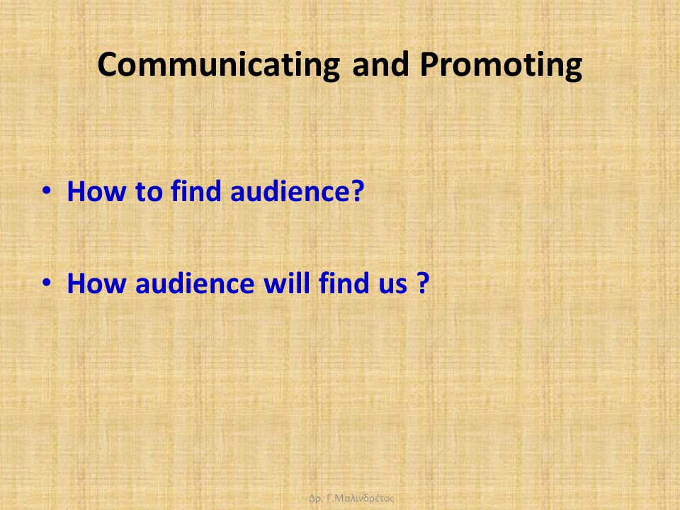Δρ. Γ.Μαλινδρέτος Communicating and Promoting How to find audience? How audience will find us ?