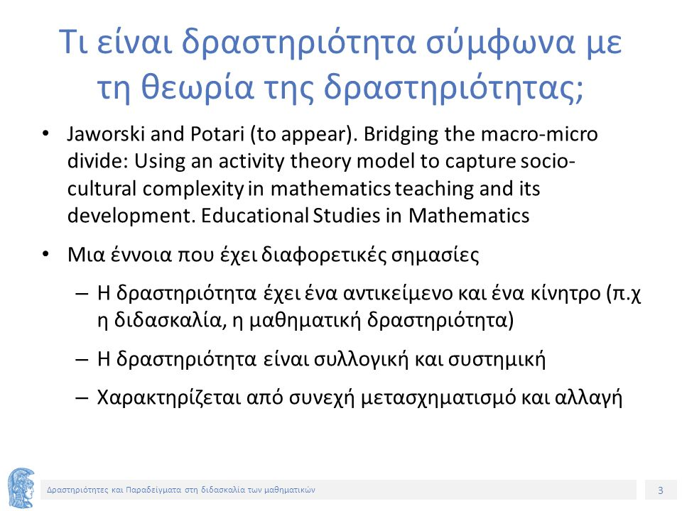 64 Δραστηριότητες και Παραδείγματα στη διδασκαλία των μαθηματικών Μετασχηματισμός της «δραστηριότητας» Αλλαγή του τρόπου αναπαράστασης του προβλήματος (στον πίνακα δύο παράλληλες ευθείες που συμβολίζουν δύο διαφορετικούς δρόμους και αναφορά στο εσωτερικό και εξωτερικό της ζώνης – γεωμετρικό πλαίσιο- αναγνώριση των θέσεων των γωνιών) Αλλαγή των προτεινόμενων εργαλείων σύγκρισης των γωνιών (οπτική σύγκριση – απόδειξη) Μετασχηματισμός της δραστηριότητας γίνεται ανεξάρτητα από τη δράση των μαθητών