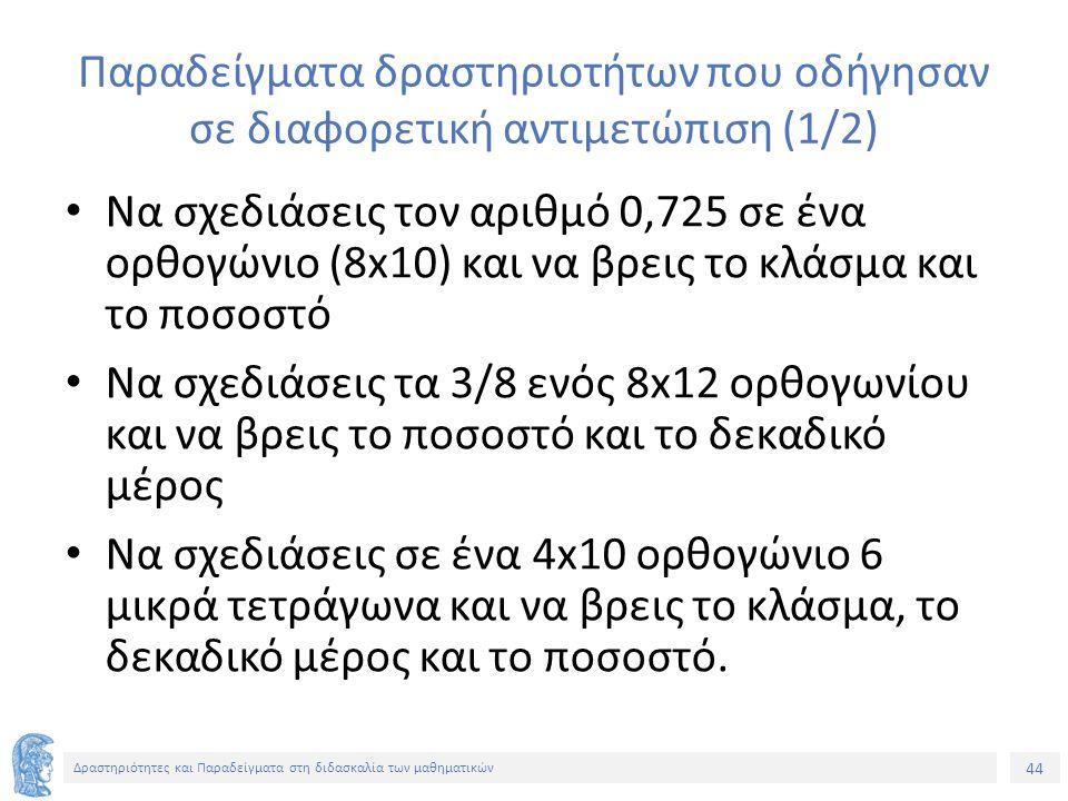 44 Δραστηριότητες και Παραδείγματα στη διδασκαλία των μαθηματικών Παραδείγματα δραστηριοτήτων που οδήγησαν σε διαφορετική αντιμετώπιση (1/2) Να σχεδιάσεις τον αριθμό 0,725 σε ένα ορθογώνιο (8x10) και να βρεις το κλάσμα και το ποσοστό Να σχεδιάσεις τα 3/8 ενός 8x12 ορθογωνίου και να βρεις το ποσοστό και το δεκαδικό μέρος Να σχεδιάσεις σε ένα 4x10 ορθογώνιο 6 μικρά τετράγωνα και να βρεις το κλάσμα, το δεκαδικό μέρος και το ποσοστό.