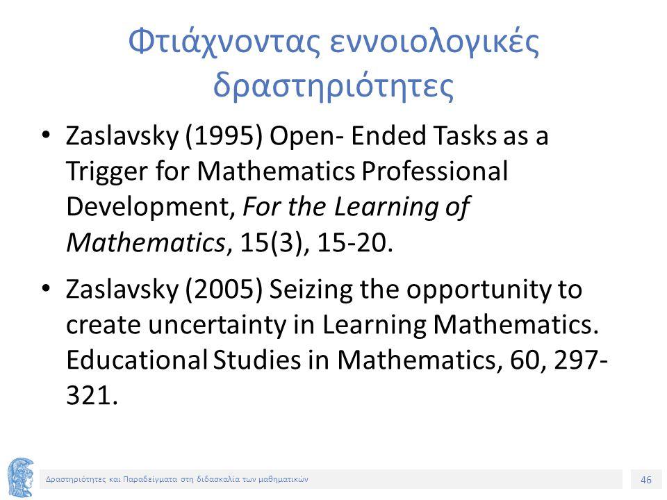 46 Δραστηριότητες και Παραδείγματα στη διδασκαλία των μαθηματικών Φτιάχνοντας εννοιολογικές δραστηριότητες Zaslavsky (1995) Open- Ended Tasks as a Trigger for Mathematics Professional Development, For the Learning of Mathematics, 15(3), 15-20.