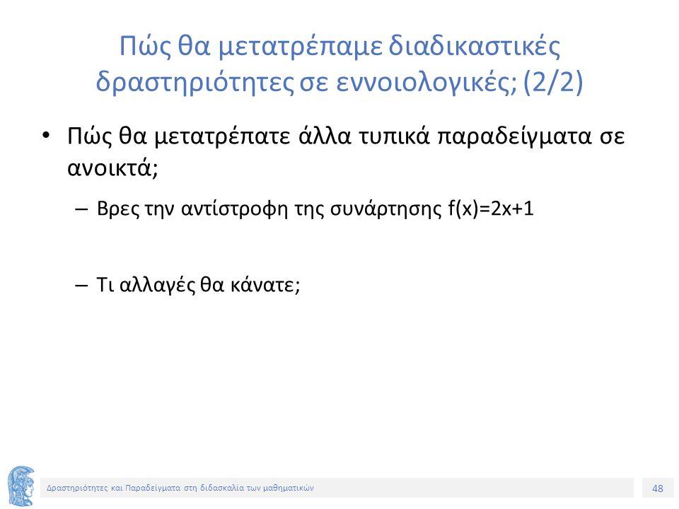 48 Δραστηριότητες και Παραδείγματα στη διδασκαλία των μαθηματικών Πώς θα μετατρέπαμε διαδικαστικές δραστηριότητες σε εννοιολογικές; (2/2) Πώς θα μετατρέπατε άλλα τυπικά παραδείγματα σε ανοικτά; – Βρες την αντίστροφη της συνάρτησης f(x)=2x+1 – Tι αλλαγές θα κάνατε;