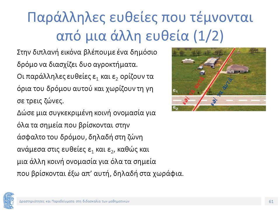 61 Δραστηριότητες και Παραδείγματα στη διδασκαλία των μαθηματικών Παράλληλες ευθείες που τέμνονται από μια άλλη ευθεία (1/2) Στην διπλανή εικόνα βλέπουμε ένα δημόσιο δρόμο να διασχίζει δυο αγροκτήματα.