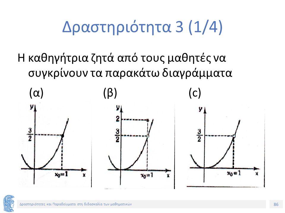 86 Δραστηριότητες και Παραδείγματα στη διδασκαλία των μαθηματικών Δραστηριότητα 3 (1/4) Η καθηγήτρια ζητά από τους μαθητές να συγκρίνουν τα παρακάτω διαγράμματα (α)(β)(c)