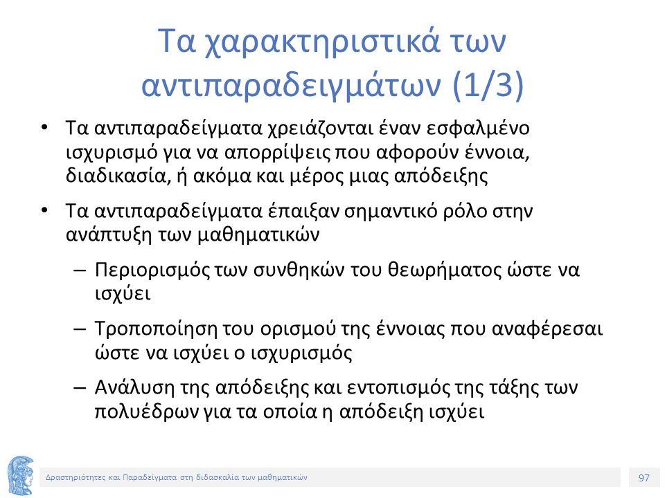 97 Δραστηριότητες και Παραδείγματα στη διδασκαλία των μαθηματικών Τα χαρακτηριστικά των αντιπαραδειγμάτων (1/3) Τα αντιπαραδείγματα χρειάζονται έναν εσφαλμένο ισχυρισμό για να απορρίψεις που αφορούν έννοια, διαδικασία, ή ακόμα και μέρος μιας απόδειξης Τα αντιπαραδείγματα έπαιξαν σημαντικό ρόλο στην ανάπτυξη των μαθηματικών – Περιορισμός των συνθηκών του θεωρήματος ώστε να ισχύει – Τροποποίηση του ορισμού της έννοιας που αναφέρεσαι ώστε να ισχύει ο ισχυρισμός – Ανάλυση της απόδειξης και εντοπισμός της τάξης των πολυέδρων για τα οποία η απόδειξη ισχύει