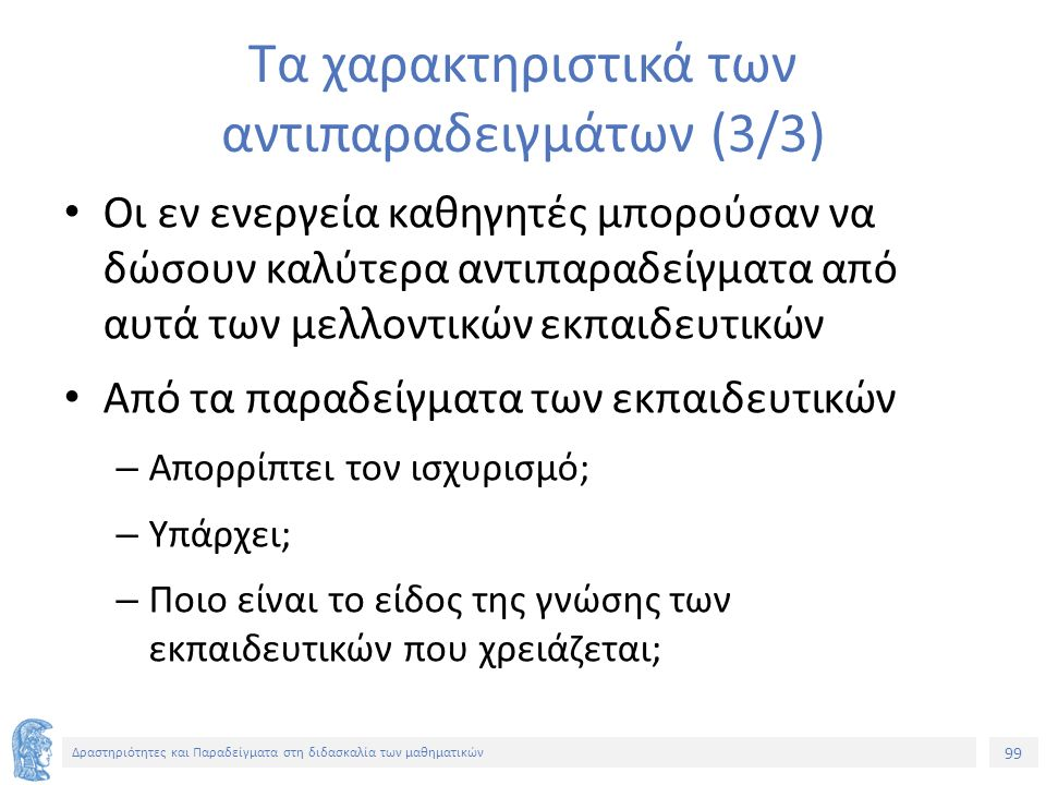 99 Δραστηριότητες και Παραδείγματα στη διδασκαλία των μαθηματικών Τα χαρακτηριστικά των αντιπαραδειγμάτων (3/3) Οι εν ενεργεία καθηγητές μπορούσαν να δώσουν καλύτερα αντιπαραδείγματα από αυτά των μελλοντικών εκπαιδευτικών Από τα παραδείγματα των εκπαιδευτικών – Απορρίπτει τον ισχυρισμό; – Υπάρχει; – Ποιο είναι το είδος της γνώσης των εκπαιδευτικών που χρειάζεται;