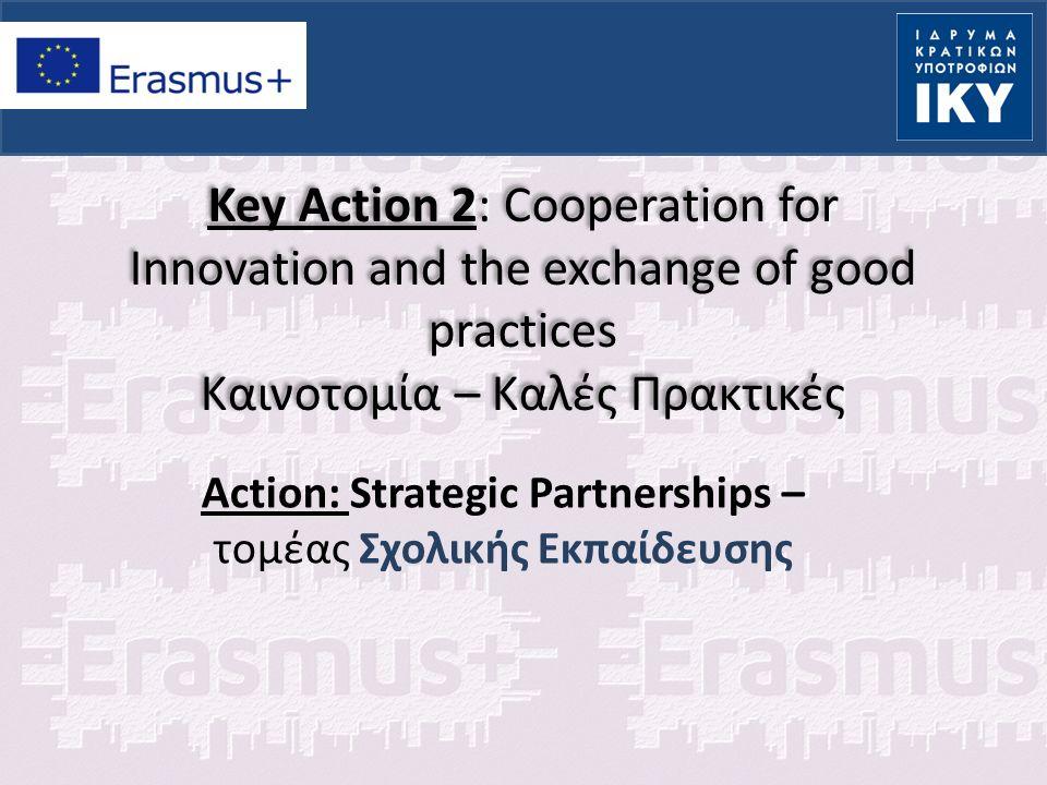 KA2: Strategic Partnerships – τομέας Σχολικής Εκπαίδευσης  Τι είναι: Ανάπτυξη διακρατικών συνεργασιών οι οποίες απευθύνονται στην σχολική εκπαίδευση ή και σε άλλα πεδία εκπαίδευσης και έχουν στόχο τον εκσυγχρονισμό της εκπαίδευσης Προώθηση καινοτόμων και ανταλλαγή καλών πρακτικών στο πεδίο της διδασκαλίας και της μάθησης ανάμεσα σε φορείς που δραστηριοποιούνται στην εκπαίδευση ή σε άλλους κοινωνικοοικονομικούς τομείς που με την εμπειρία και την εξειδίκευσή τους θα συνεισφέρουν με σαφή τρόπο στην επίτευξη των στόχων της σύμπραξης και στη δημιουργία ποιοτικών αποτελεσμάτων Διάδοση αποτελεσμάτων με βιωσιμότητα και πρόσβαση από κάθε ενδιαφερόμενο Εύρος δραστηριοτήτων για την καινοτομία και την υποστήριξη πολιτικών σε τοπικό, εθνικό και ευρωπαϊκό επίπεδο με την υποστήριξη της εικονικής κινητικότητας Δραστηριότητες κινητικότητας υποστηρίζονται μόνο εφόσον η συνεισφορά τους στην επίτευξη των στόχων είναι τεκμηριωμένη