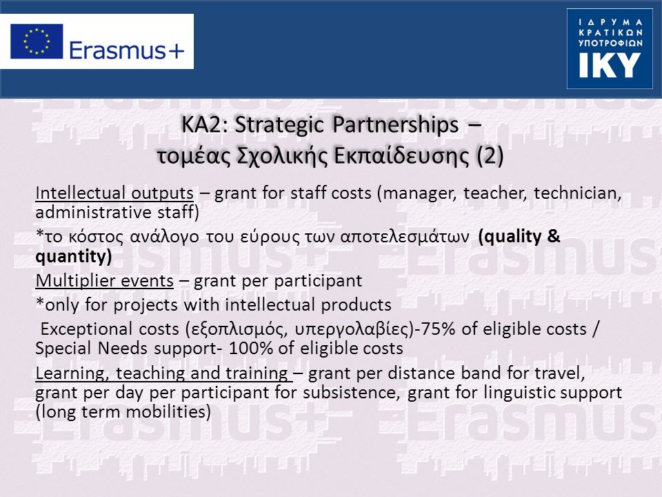 KA2: Strategic Partnerships – τομέας Σχολικής Εκπαίδευσης (2) Intellectual outputs – grant for staff costs (manager, teacher, technician, administrative staff) *το κόστος ανάλογο του εύρους των αποτελεσμάτων (quality & quantity) Multiplier events – grant per participant *only for projects with intellectual products Exceptional costs (εξοπλισμός, υπεργολαβίες)-75% of eligible costs / Special Needs support- 100% of eligible costs Learning, teaching and training – grant per distance band for travel, grant per day per participant for subsistence, grant for linguistic support (long term mobilities)