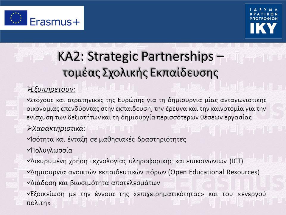 KA2: Strategic Partnerships – τομέας Σχολικής Εκπαίδευσης  Σημαντικές πληροφορίες: Αίτηση μπορεί να υποβάλει οποιοσδήποτε φορέας εκ μέρους όλων των συμμετεχόντων φορέων (συντονιστής) Η υποβολή γίνεται μόνο ηλεκτρονικά Απαραίτητη η εγγραφή στο διαθέσιμο portal (Unique Registration Facility) και η απόκτηση κωδικού PIC για κάθε φορέα που συμμετέχει στην σύμπραξη είτε ως εταίρος είτε ως συντονιστής Έλεγχος επιλεξιμότητας αίτησης και φορέα καθώς και έλεγχος πολλαπλής υποβολής από τις ΕΜ όλων των εταίρων (επιτρέπεται μία αίτηση για κάθε ομάδα εταίρων και σε μία ΕΜ) Η αξιολόγηση της αίτησης γίνεται στη χώρα συντονίστρια Τελική έκθεση υποβάλλει μόνο ο συντονιστής εκτός από τις StS που υποβάλλουν όλοι οι εταίροι στις ΕΜ τους.
