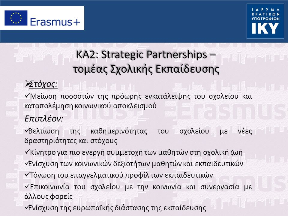 KA2: Strategic Partnerships – τομέας Σχολικής Εκπαίδευσης  Σύνθεση Στρατηγικών Συμπράξεων: Σχολεία ή / και φορείς που εμπλέκονται στην εκπαίδευση οποιουδήποτε τύπου και βαθμίδας ή δραστηριοποιούνται σε άλλον τομέα, με την προϋπόθεση ότι θα συνεισφέρουν με σαφή τρόπο στην επίτευξη των στόχων της σύμπραξης.