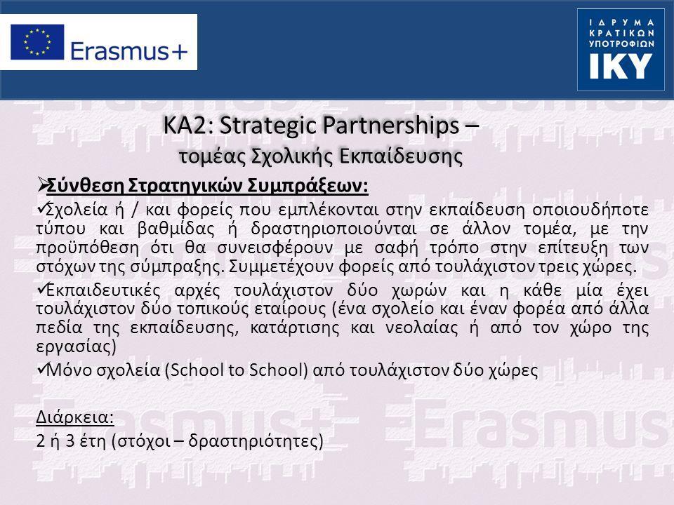 KA2: Strategic Partnerships – τομέας Σχολικής Εκπαίδευσης (1)  Δραστηριότητες: Επιλέγονται ανάλογα με τους στόχους που έχουν τεθεί Οι δραστηριότητες κινητικοτήτων δεν είναι δεδομένες  Συνεργασία για ανάπτυξη, ανταλλαγή και υλοποίηση καινοτόμων πρακτικών  Εκδηλώσεις διάδοσης  Διακρατικές κινητικότητες με σκοπό τον συντονισμό και οργάνωση των δραστηριοτήτων της σύμπραξης (project meetings)