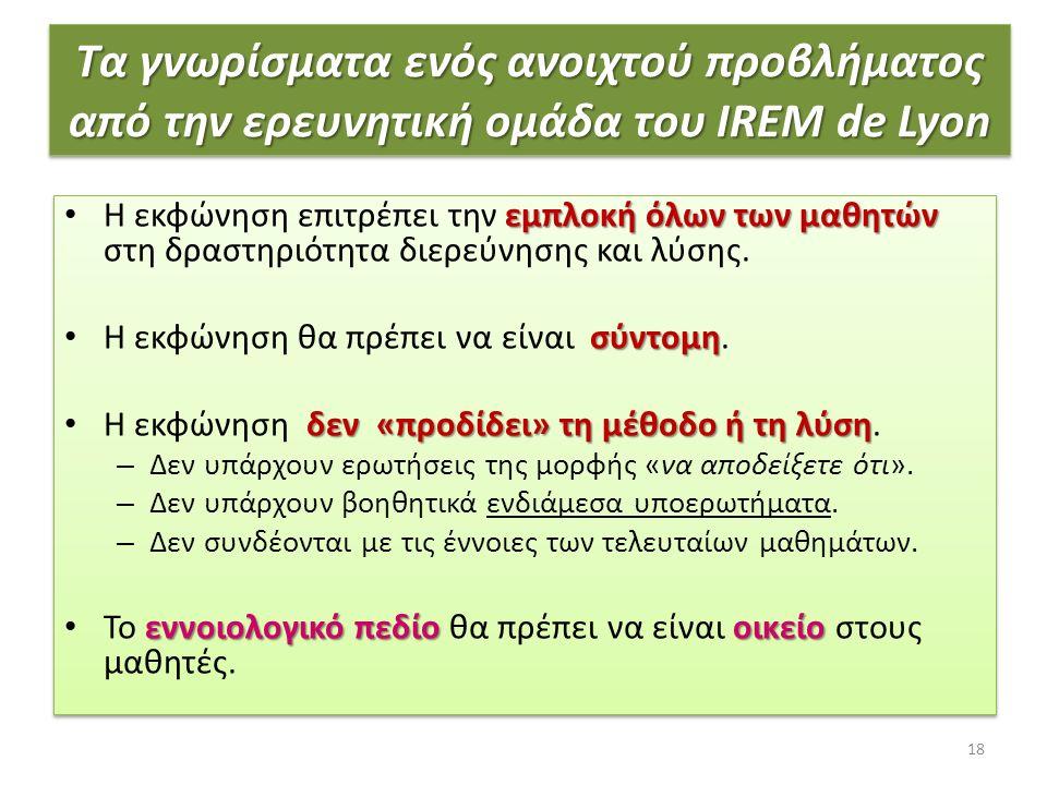 Τα γνωρίσματα ενός ανοιχτού προβλήματος από την ερευνητική ομάδα του IREM de Lyon εμπλοκή όλων των μαθητών Η εκφώνηση επιτρέπει την εμπλοκή όλων των μαθητών στη δραστηριότητα διερεύνησης και λύσης.