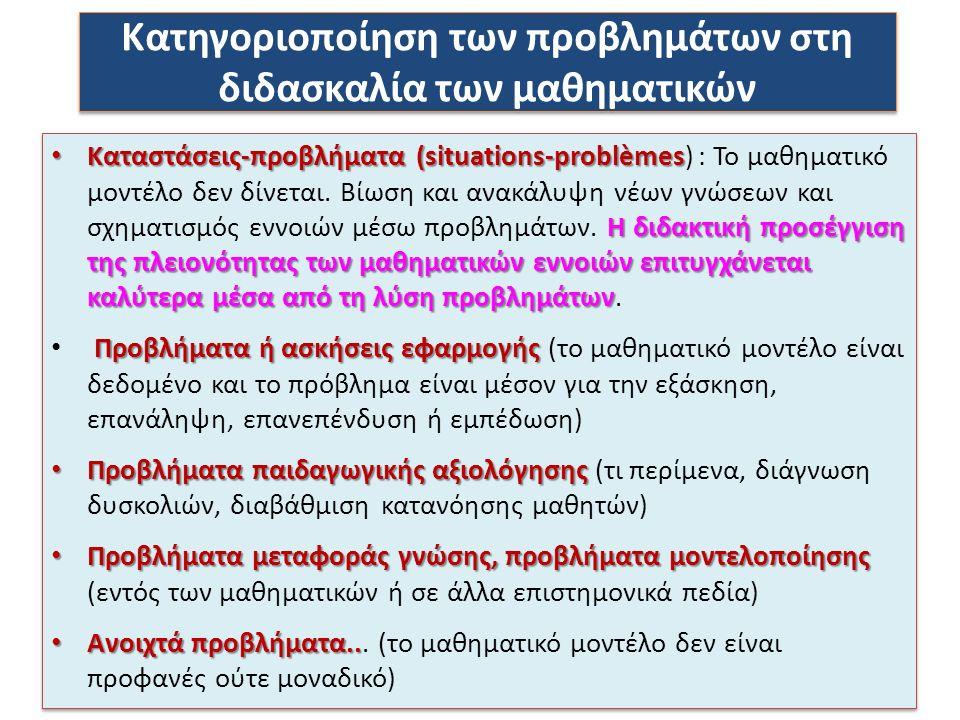 Κατηγοριοποίηση των προβλημάτων στη διδασκαλία των μαθηματικών Καταστάσεις-προβλήματα (situations-problèmes Η διδακτική προσέγγιση της πλειονότητας των μαθηματικών εννοιών επιτυγχάνεται καλύτερα μέσα από τη λύση προβλημάτων Καταστάσεις-προβλήματα (situations-problèmes) : Το μαθηματικό μοντέλο δεν δίνεται.