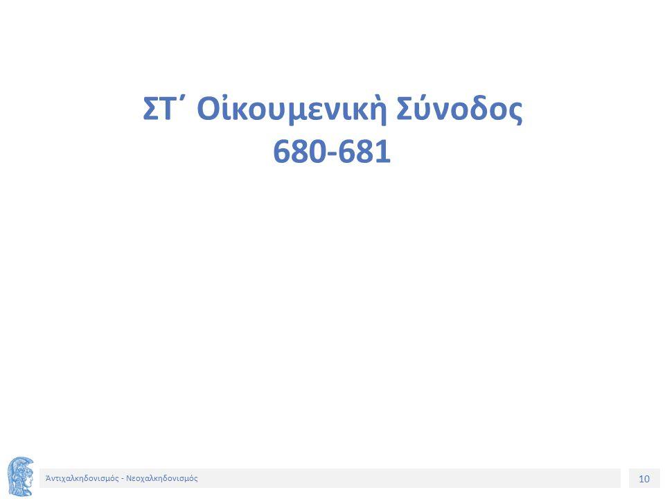10 Ἀντιχαλκηδονισμός - Νεοχαλκηδονισμός ΣΤ´ Οἰκουμενικὴ Σύνοδος 680-681
