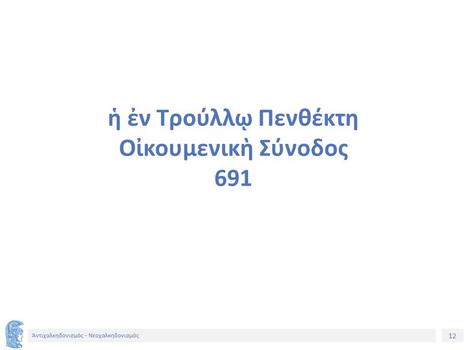 12 Ἀντιχαλκηδονισμός - Νεοχαλκηδονισμός ἡ ἐν Τρούλλῳ Πενθέκτη Οἰκουμενικὴ Σύνοδος 691