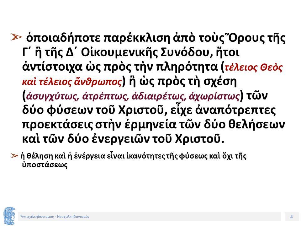 4 Ἀντιχαλκηδονισμός - Νεοχαλκηδονισμός ➣ ὁποιαδήποτε παρέκκλιση ἀπὸ τοὺς Ὅρους τῆς Γ´ ἢ τῆς Δ´ Οἰκουμενικῆς Συνόδου, ἤτοι ἀντίστοιχα ὡς πρὸς τὴν πληρό