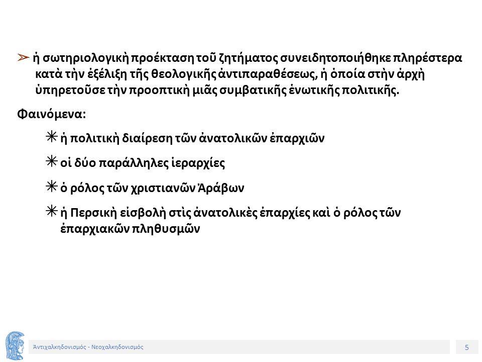 5 Ἀντιχαλκηδονισμός - Νεοχαλκηδονισμός ➢ ἡ σωτηριολογικὴ προέκταση τοῦ ζητήματος συνειδητοποιήθηκε πληρέστερα κατὰ τὴν ἐξέλιξη τῆς θεολογικῆς ἀντιπαραθέσεως, ἡ ὁποία στὴν ἀρχὴ ὑπηρετοῦσε τὴν προοπτικὴ μιᾶς συμβατικῆς ἑνωτικῆς πολιτικῆς.