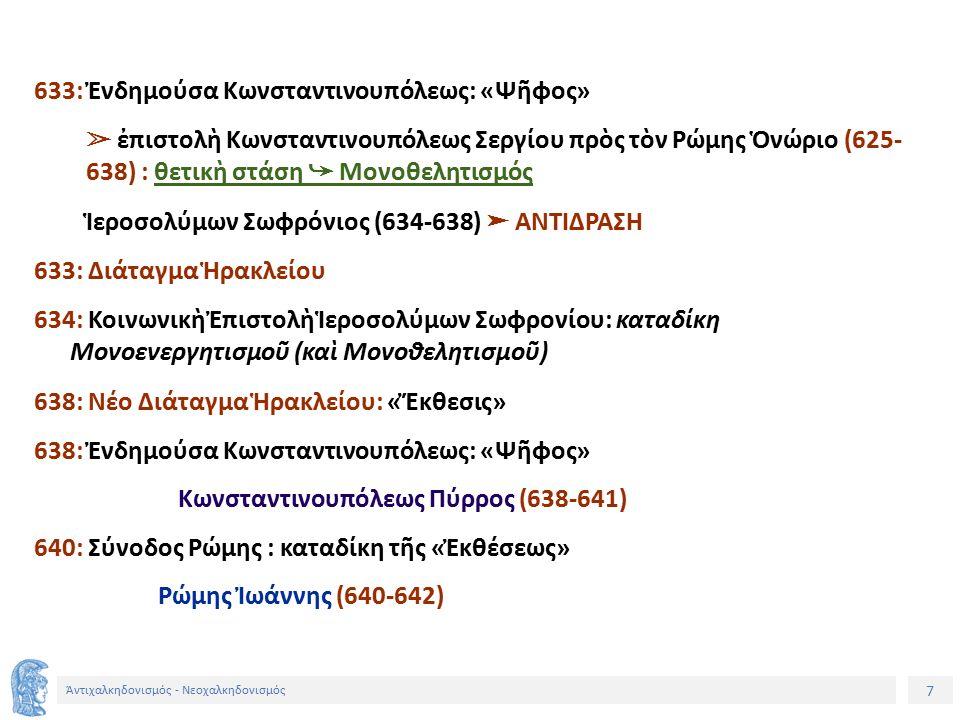 7 Ἀντιχαλκηδονισμός - Νεοχαλκηδονισμός 633: Ἐνδημούσα Κωνσταντινουπόλεως: «Ψῆφος» ➢ ἐπιστολὴ Κωνσταντινουπόλεως Σεργίου πρὸς τὸν Ρώμης Ὁνώριο (625- 63