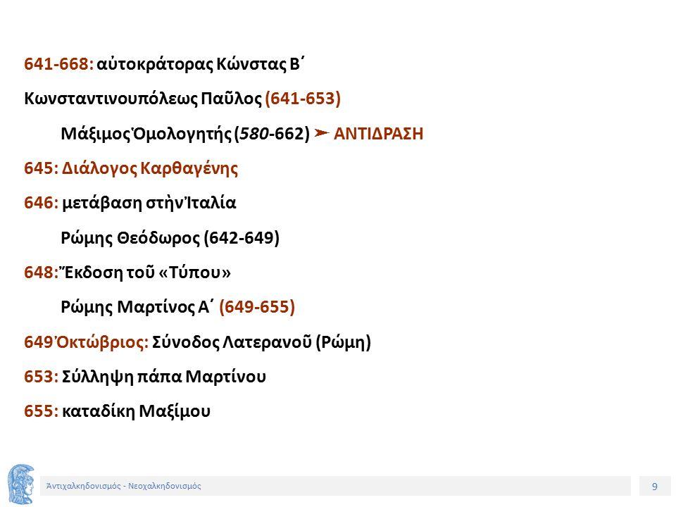 9 Ἀντιχαλκηδονισμός - Νεοχαλκηδονισμός 641-668: αὐτοκράτορας Κώνστας Β´ Κωνσταντινουπόλεως Παῦλος (641-653) Μάξιμος Ὁμολογητής (580-662) ➤ ΑΝΤΙΔΡΑΣΗ 645: Διάλογος Καρθαγένης 646: μετάβαση στὴν Ἰταλία Ρώμης Θεόδωρος (642-649) 648: Ἔκδοση τοῦ «Τύπου» Ρώμης Μαρτίνος Α´ (649-655) 649 Ὀκτώβριος: Σύνοδος Λατερανοῦ (Ρώμη) 653: Σύλληψη πάπα Μαρτίνου 655: καταδίκη Μαξίμου