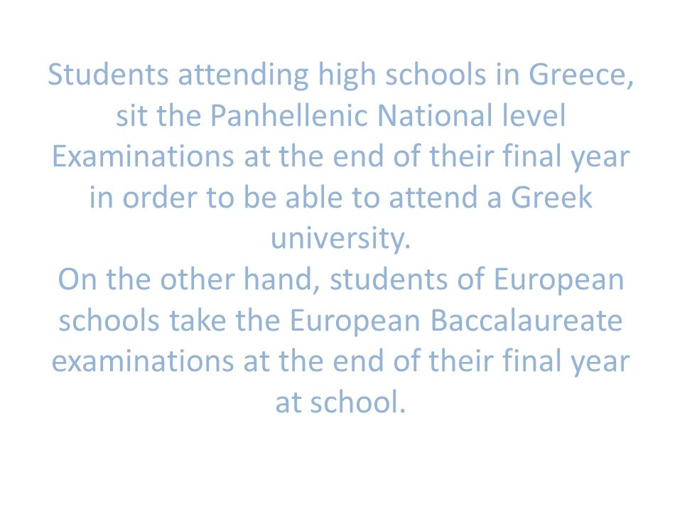 Students attending high schools in Greece, sit the Panhellenic National level Examinations at the end of their final year in order to be able to attend a Greek university.