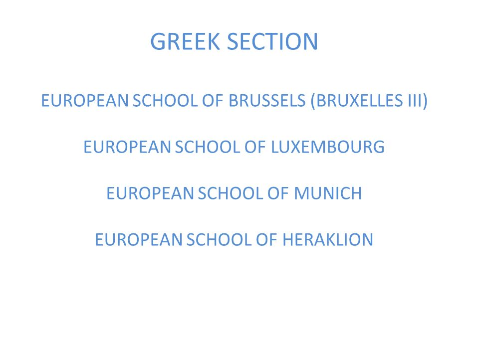 GREEK SECTION EUROPEAN SCHOOL OF BRUSSELS (BRUXELLES III) EUROPEAN SCHOOL OF LUXEMBOURG EUROPEAN SCHOOL OF MUNICH EUROPEAN SCHOOL OF HERAKLION